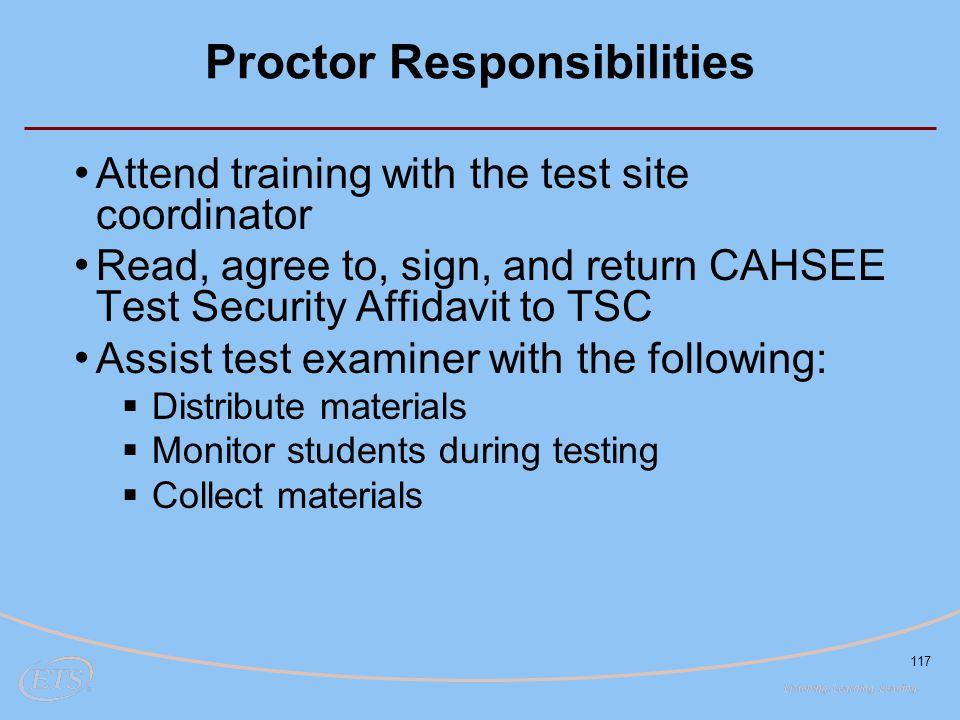 117 Proctor Responsibilities Attend training with the test site coordinator Read, agree to, sign, and return CAHSEE Test Security Affidavit to TSC Assist test examiner with the following:  Distribute materials  Monitor students during testing  Collect materials