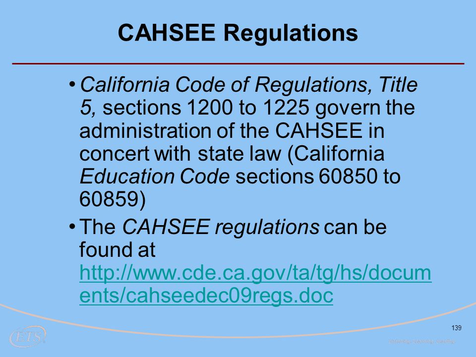 139 CAHSEE Regulations California Code of Regulations, Title 5, sections 1200 to 1225 govern the administration of the CAHSEE in concert with state law (California Education Code sections 60850 to 60859) The CAHSEE regulations can be found at http://www.cde.ca.gov/ta/tg/hs/docum ents/cahseedec09regs.doc http://www.cde.ca.gov/ta/tg/hs/docum ents/cahseedec09regs.doc