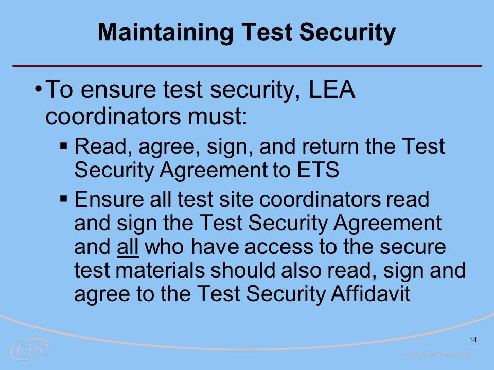 14 Maintaining Test Security To ensure test security, LEA coordinators must:  Read, agree, sign, and return the Test Security Agreement to ETS  Ensu