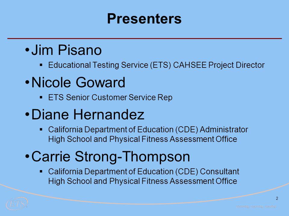 2 Presenters Jim Pisano  Educational Testing Service (ETS) CAHSEE Project Director Nicole Goward  ETS Senior Customer Service Rep Diane Hernandez 