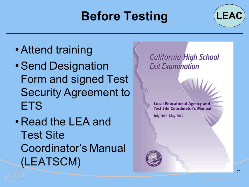 20 Before Testing Attend training Send Designation Form and signed Test Security Agreement to ETS Read the LEA and Test Site Coordinator's Manual (LEATSCM) LEAC