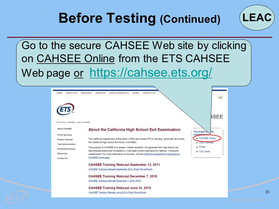 25 Go to the secure CAHSEE Web site by clicking on CAHSEE Online from the ETS CAHSEE Web page or https://cahsee.ets.org/ https://cahsee.ets.org/ Before Testing (Continued) LEAC