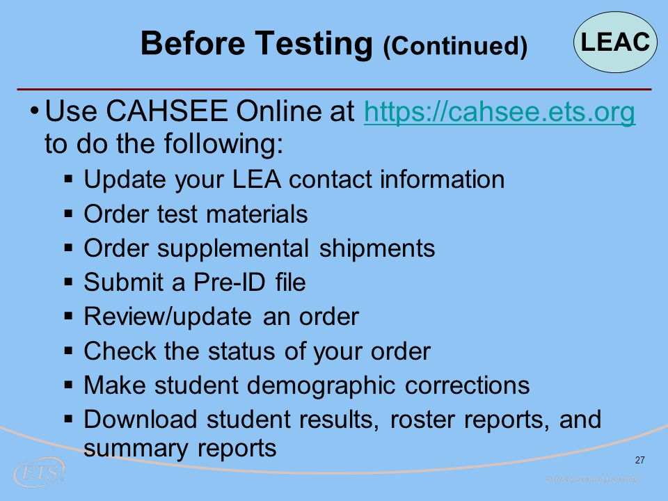 27 Use CAHSEE Online at https://cahsee.ets.org to do the following: https://cahsee.ets.org  Update your LEA contact information  Order test material