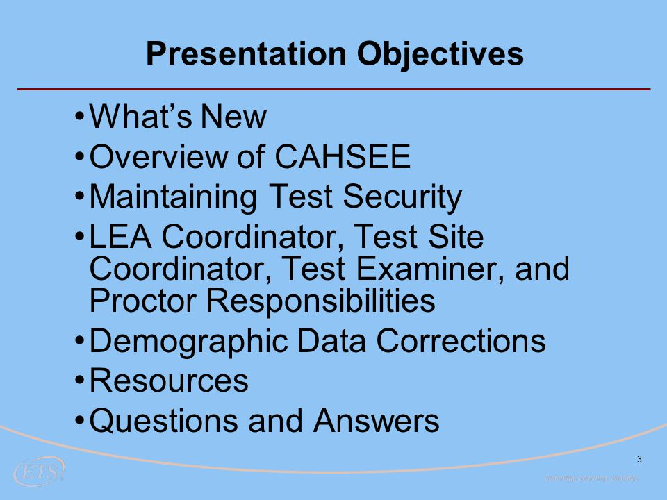 3 Presentation Objectives What's New Overview of CAHSEE Maintaining Test Security LEA Coordinator, Test Site Coordinator, Test Examiner, and Proctor Responsibilities Demographic Data Corrections Resources Questions and Answers