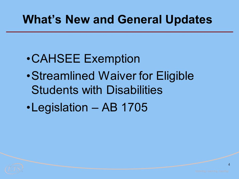 4 What's New and General Updates CAHSEE Exemption Streamlined Waiver for Eligible Students with Disabilities Legislation – AB 1705