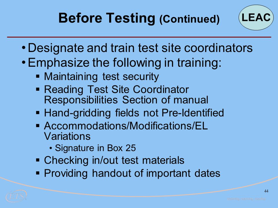 44 Designate and train test site coordinators Emphasize the following in training:  Maintaining test security  Reading Test Site Coordinator Responsibilities Section of manual  Hand-gridding fields not Pre-Identified  Accommodations/Modifications/EL Variations Signature in Box 25  Checking in/out test materials  Providing handout of important dates Before Testing (Continued) LEAC