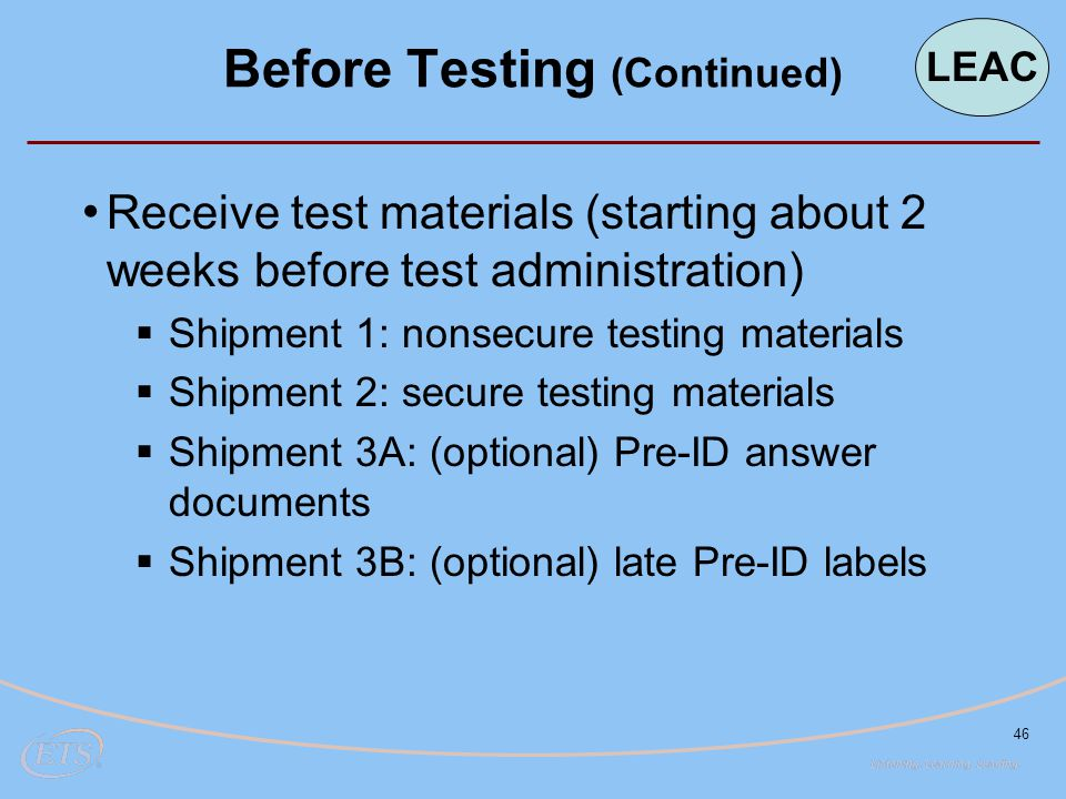 46 Receive test materials (starting about 2 weeks before test administration)  Shipment 1: nonsecure testing materials  Shipment 2: secure testing materials  Shipment 3A: (optional) Pre-ID answer documents  Shipment 3B: (optional) late Pre-ID labels Before Testing (Continued) LEAC