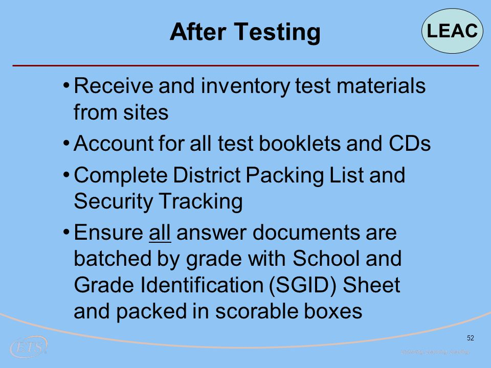 52 Receive and inventory test materials from sites Account for all test booklets and CDs Complete District Packing List and Security Tracking Ensure all answer documents are batched by grade with School and Grade Identification (SGID) Sheet and packed in scorable boxes After Testing LEAC