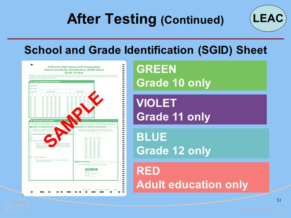 53 School and Grade Identification (SGID) Sheet SAMPLE After Testing (Continued) SAMPLE GREEN Grade 10 only VIOLET Grade 11 only BLUE Grade 12 only RED Adult education only LEAC