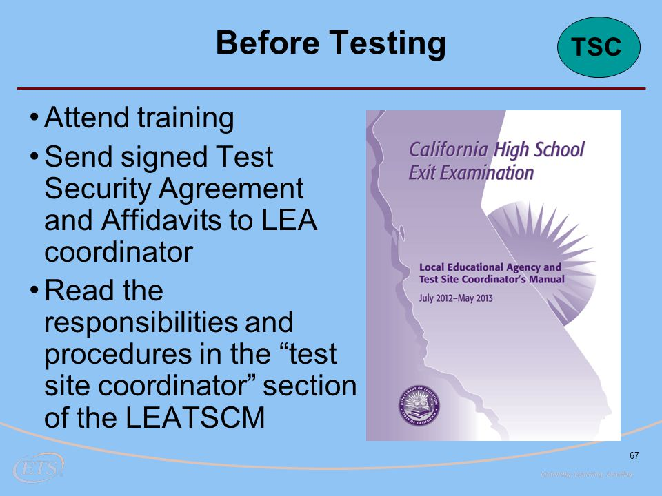67 Before Testing Attend training Send signed Test Security Agreement and Affidavits to LEA coordinator Read the responsibilities and procedures in the test site coordinator section of the LEATSCM TSC