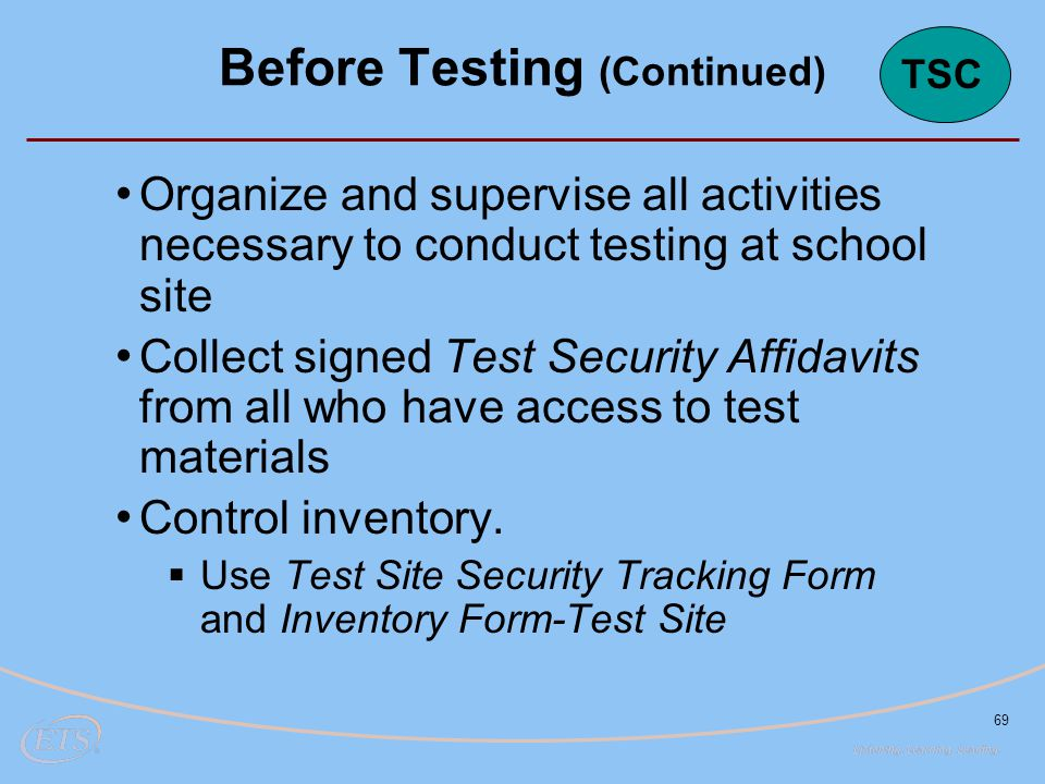 69 Organize and supervise all activities necessary to conduct testing at school site Collect signed Test Security Affidavits from all who have access