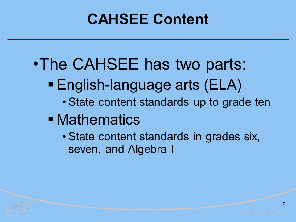 7 CAHSEE Content The CAHSEE has two parts:  English-language arts (ELA) State content standards up to grade ten  Mathematics State content standards in grades six, seven, and Algebra I