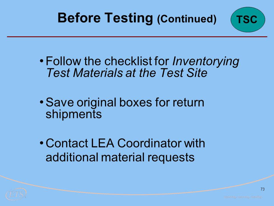 73 Follow the checklist for Inventorying Test Materials at the Test Site Save original boxes for return shipments Contact LEA Coordinator with additional material requests Before Testing (Continued) TSC