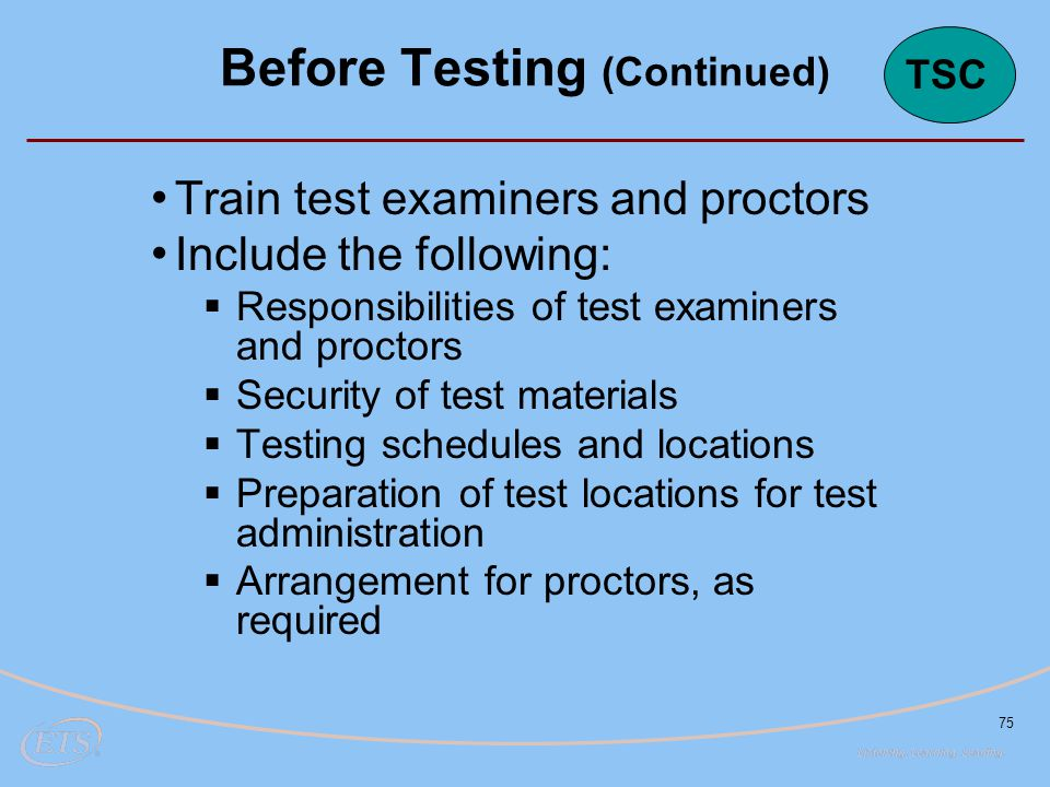 75 Train test examiners and proctors Include the following:  Responsibilities of test examiners and proctors  Security of test materials  Testing schedules and locations  Preparation of test locations for test administration  Arrangement for proctors, as required Before Testing (Continued) TSC