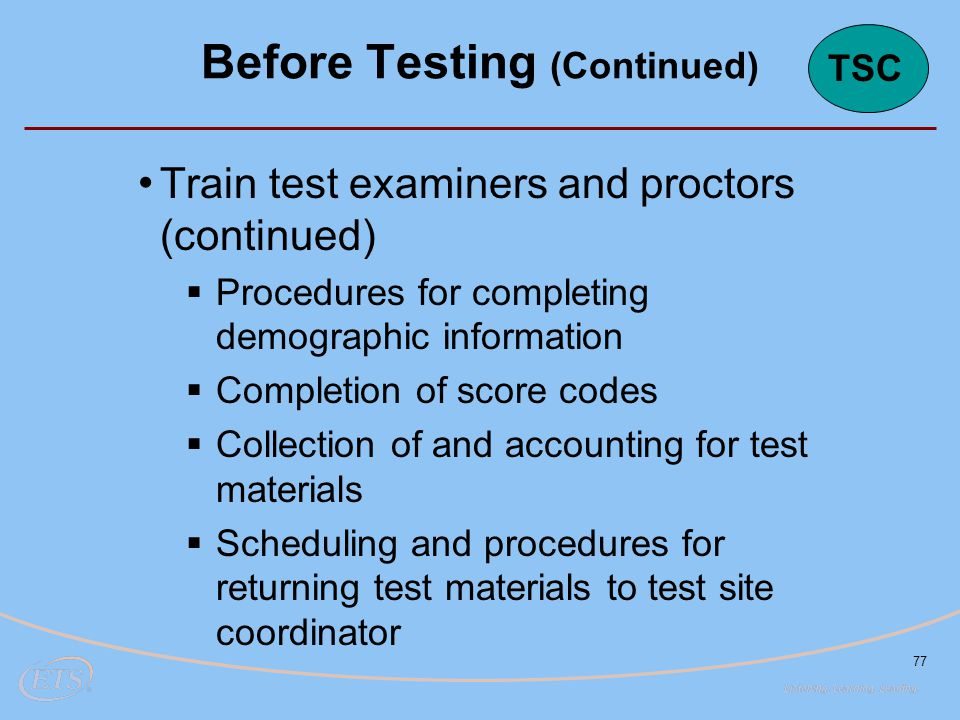 77 Train test examiners and proctors (continued)  Procedures for completing demographic information  Completion of score codes  Collection of and accounting for test materials  Scheduling and procedures for returning test materials to test site coordinator Before Testing (Continued) TSC