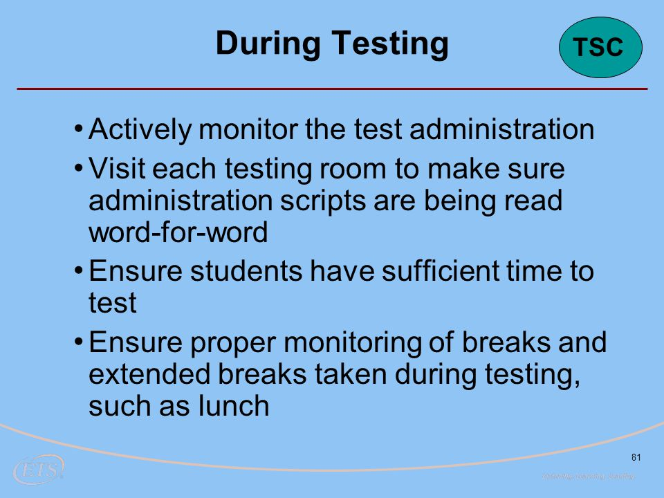 81 Actively monitor the test administration Visit each testing room to make sure administration scripts are being read word-for-word Ensure students h