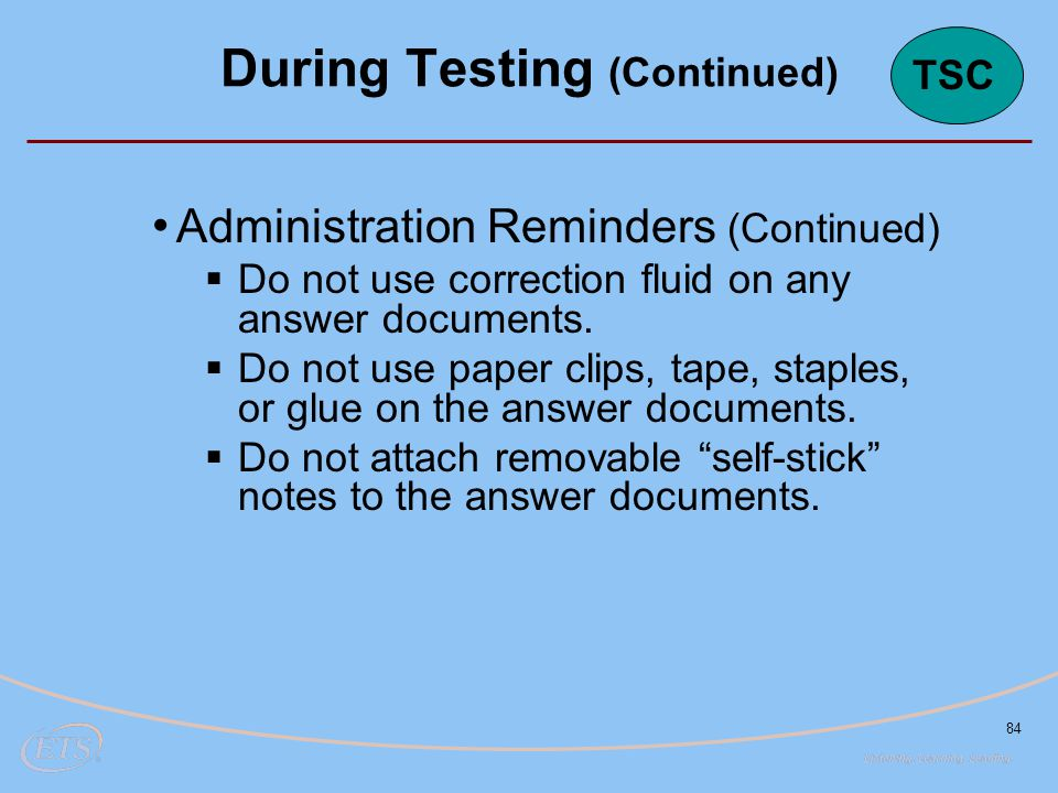84 Administration Reminders (Continued)  Do not use correction fluid on any answer documents.  Do not use paper clips, tape, staples, or glue on the