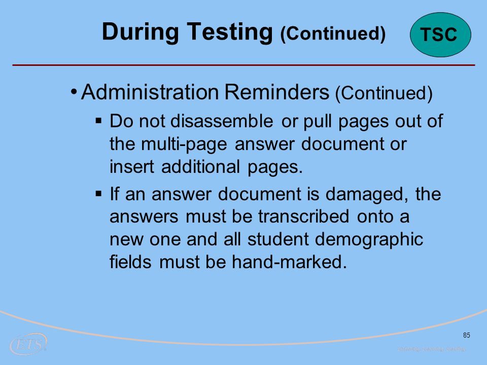 85 Administration Reminders (Continued)  Do not disassemble or pull pages out of the multi-page answer document or insert additional pages.  If an a