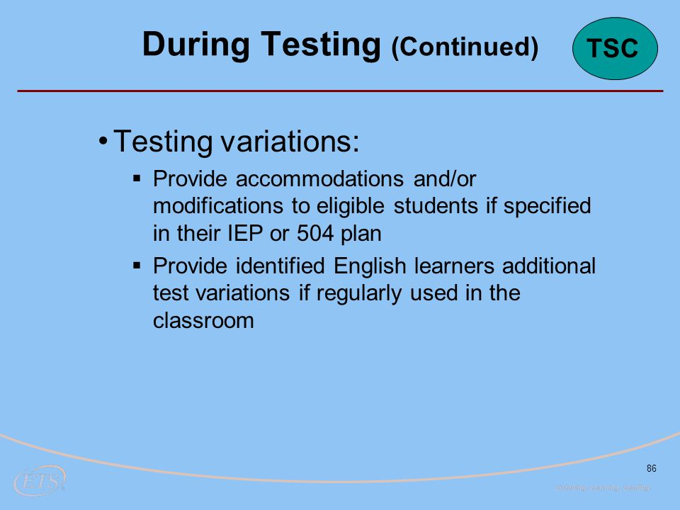 86 Testing variations:  Provide accommodations and/or modifications to eligible students if specified in their IEP or 504 plan  Provide identified E