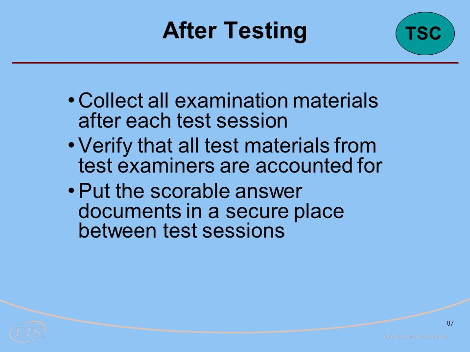 87 Collect all examination materials after each test session Verify that all test materials from test examiners are accounted for Put the scorable answer documents in a secure place between test sessions After Testing TSC