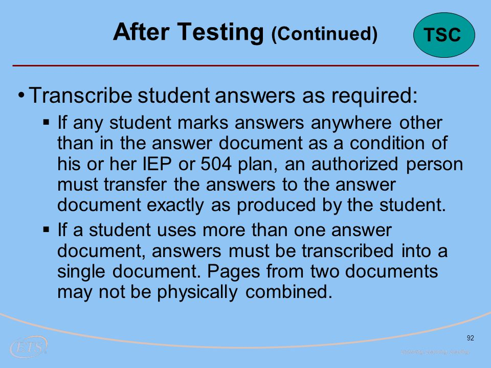 92 Transcribe student answers as required:  If any student marks answers anywhere other than in the answer document as a condition of his or her IEP or 504 plan, an authorized person must transfer the answers to the answer document exactly as produced by the student.
