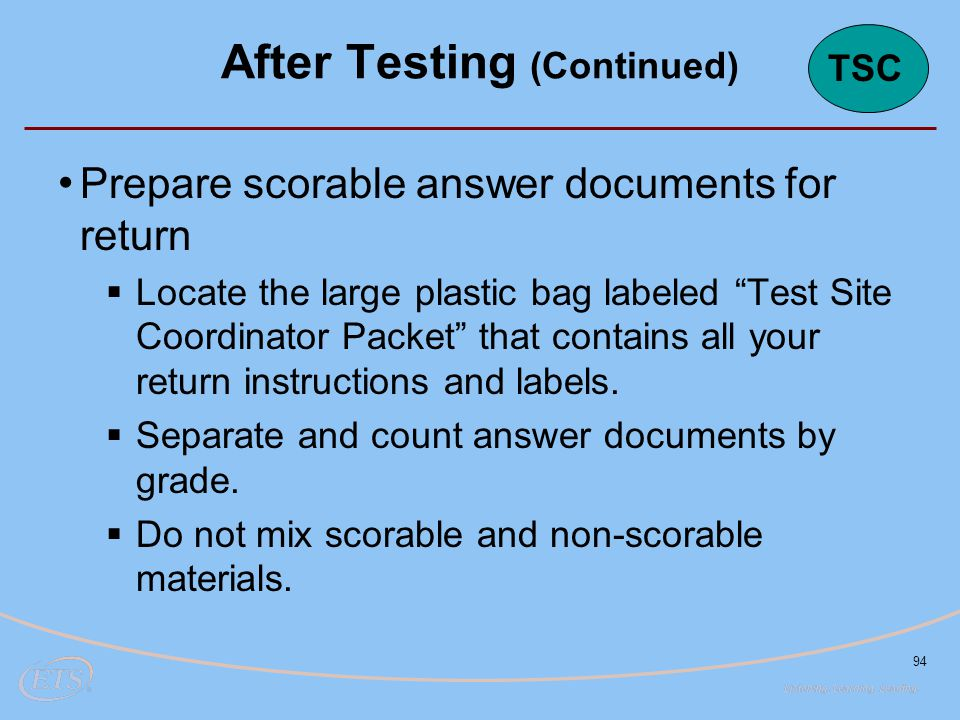 94 Prepare scorable answer documents for return  Locate the large plastic bag labeled Test Site Coordinator Packet that contains all your return instructions and labels.