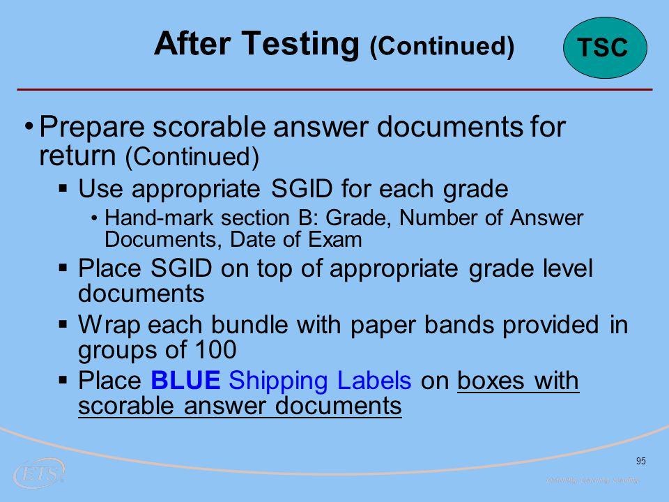 95 Prepare scorable answer documents for return (Continued)  Use appropriate SGID for each grade Hand-mark section B: Grade, Number of Answer Documents, Date of Exam  Place SGID on top of appropriate grade level documents  Wrap each bundle with paper bands provided in groups of 100  Place BLUE Shipping Labels on boxes with scorable answer documents After Testing (Continued) TSC