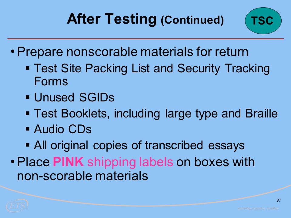 97 Prepare nonscorable materials for return  Test Site Packing List and Security Tracking Forms  Unused SGIDs  Test Booklets, including large type and Braille  Audio CDs  All original copies of transcribed essays Place PINK shipping labels on boxes with non-scorable materials After Testing (Continued) TSC