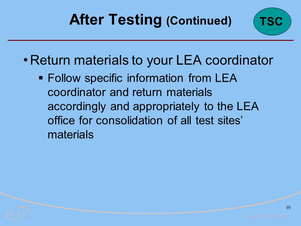 99 Return materials to your LEA coordinator  Follow specific information from LEA coordinator and return materials accordingly and appropriately to the LEA office for consolidation of all test sites' materials After Testing (Continued) TSC