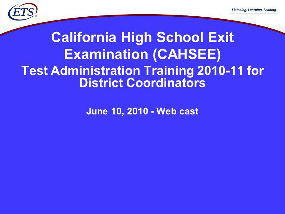 California High School Exit Examination (CAHSEE) Test Administration Training 2010-11 for District Coordinators June 10, 2010 - Web cast