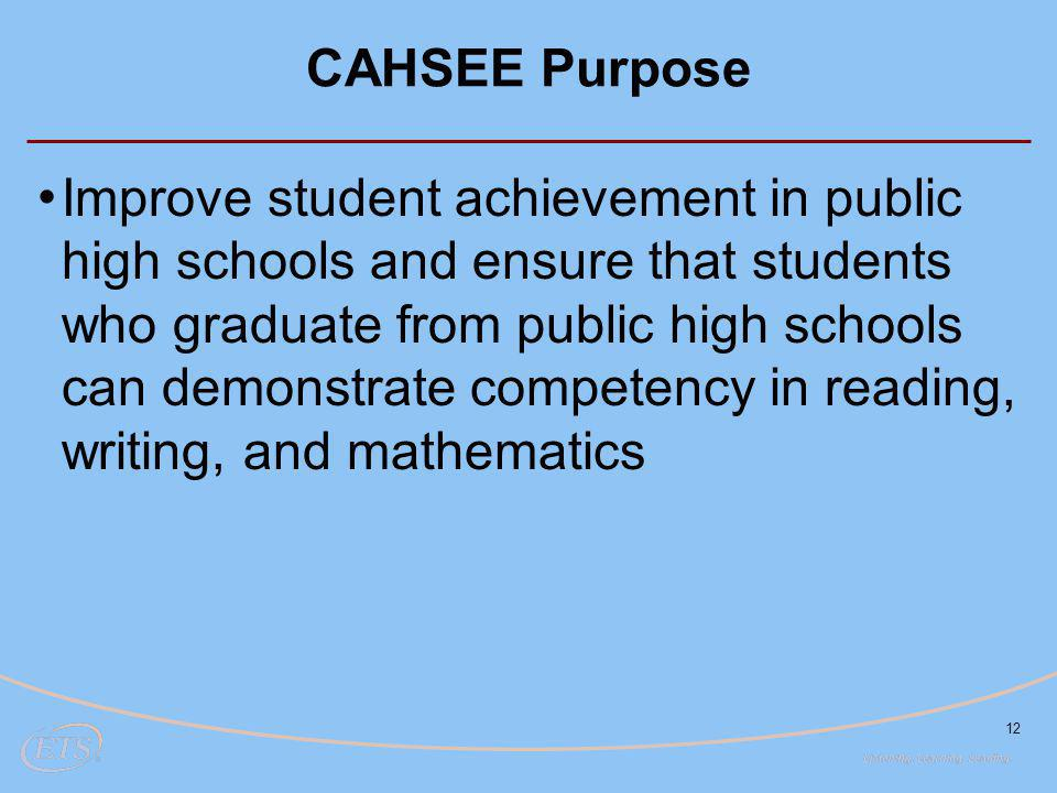 12 CAHSEE Purpose Improve student achievement in public high schools and ensure that students who graduate from public high schools can demonstrate competency in reading, writing, and mathematics