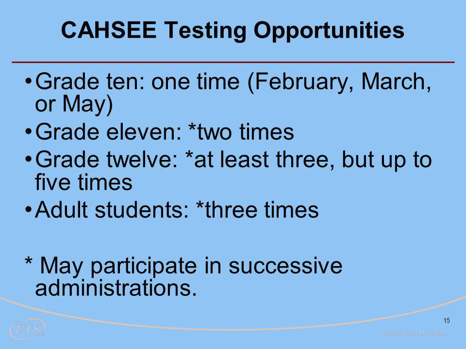 15 CAHSEE Testing Opportunities Grade ten: one time (February, March, or May) Grade eleven: *two times Grade twelve: *at least three, but up to five times Adult students: *three times * May participate in successive administrations.