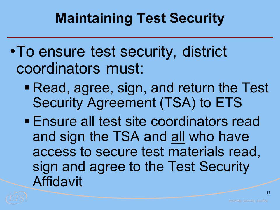 17 Maintaining Test Security To ensure test security, district coordinators must:  Read, agree, sign, and return the Test Security Agreement (TSA) to ETS  Ensure all test site coordinators read and sign the TSA and all who have access to secure test materials read, sign and agree to the Test Security Affidavit
