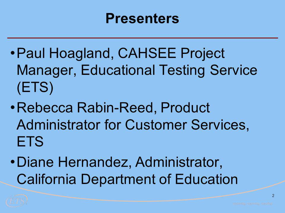 2 Presenters Paul Hoagland, CAHSEE Project Manager, Educational Testing Service (ETS) Rebecca Rabin-Reed, Product Administrator for Customer Services, ETS Diane Hernandez, Administrator, California Department of Education