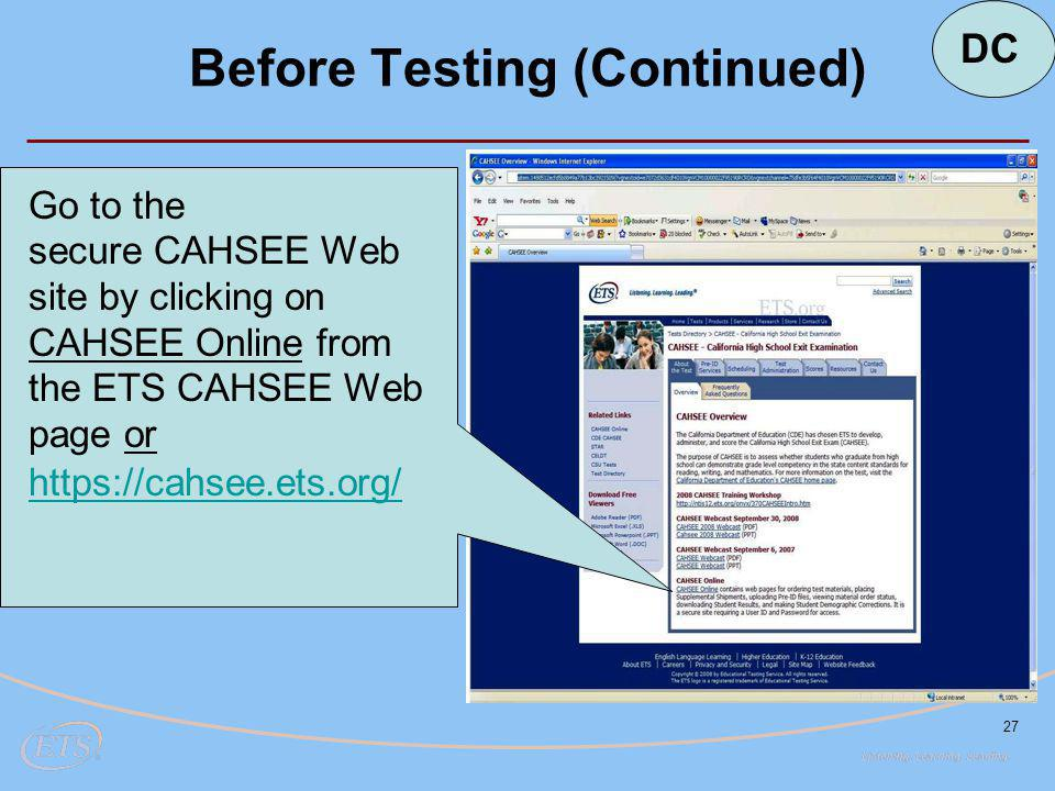 27 Go to the secure CAHSEE Web site by clicking on CAHSEE Online from the ETS CAHSEE Web page or https://cahsee.ets.org/ Before Testing (Continued) DC