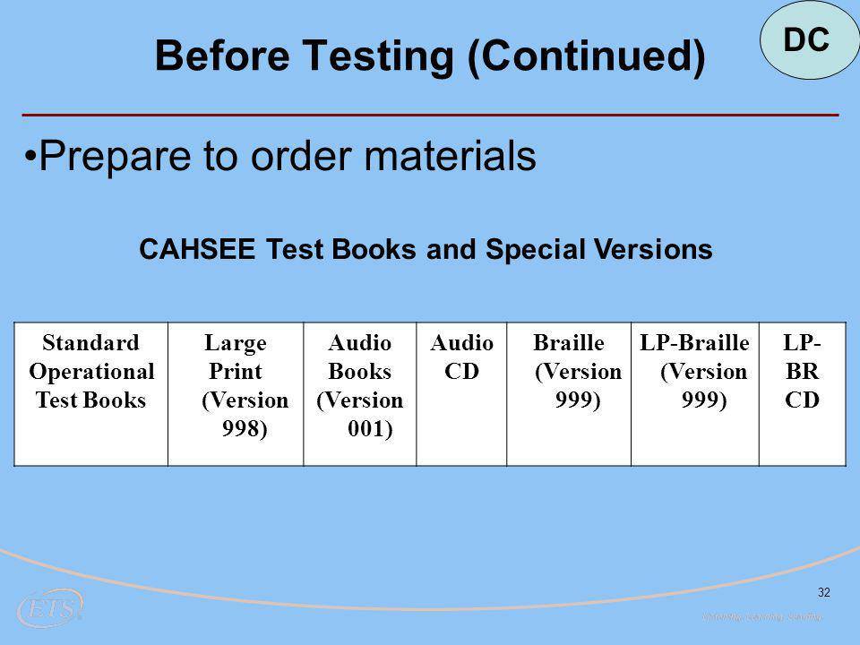 32 Before Testing (Continued) Standard Operational Test Books Large Print (Version 998) Audio Books (Version 001) Audio CD Braille (Version 999) LP-Braille (Version 999) LP- BR CD Prepare to order materials CAHSEE Test Books and Special Versions DC