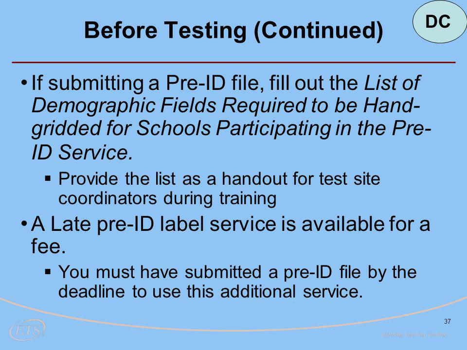 37 Before Testing (Continued) DC If submitting a Pre-ID file, fill out the List of Demographic Fields Required to be Hand- gridded for Schools Participating in the Pre- ID Service.