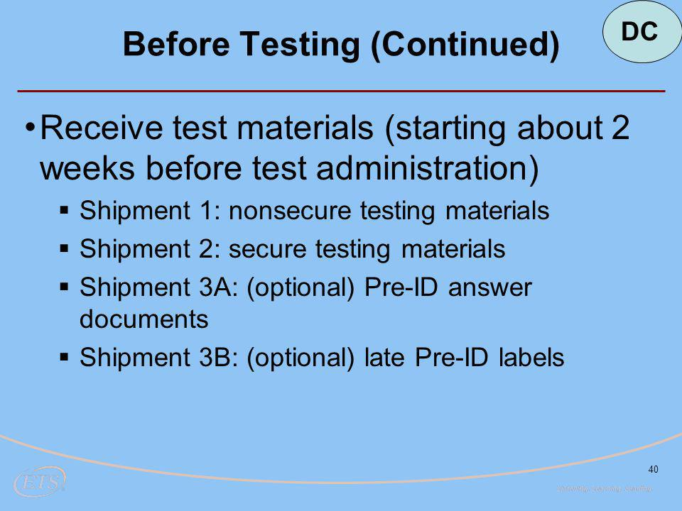 40 Before Testing (Continued) Receive test materials (starting about 2 weeks before test administration)  Shipment 1: nonsecure testing materials  Shipment 2: secure testing materials  Shipment 3A: (optional) Pre-ID answer documents  Shipment 3B: (optional) late Pre-ID labels DC