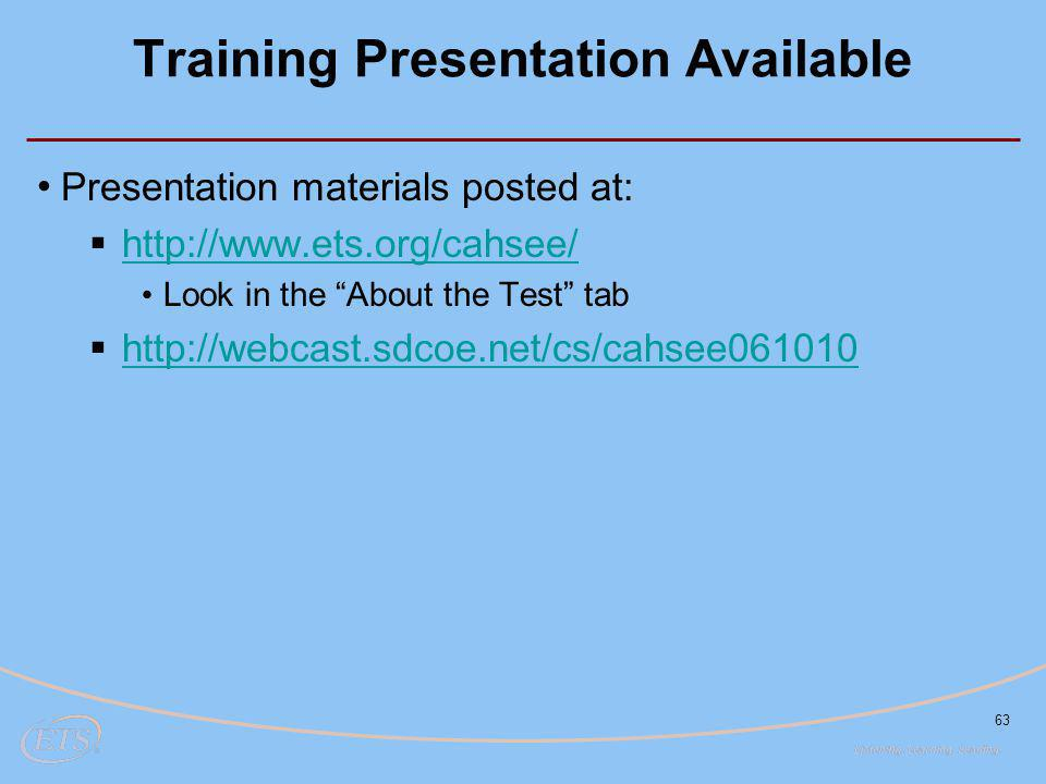 63 Training Presentation Available Presentation materials posted at:  http://www.ets.org/cahsee/ http://www.ets.org/cahsee/ Look in the About the Test tab  http://webcast.sdcoe.net/cs/cahsee061010 http://webcast.sdcoe.net/cs/cahsee061010