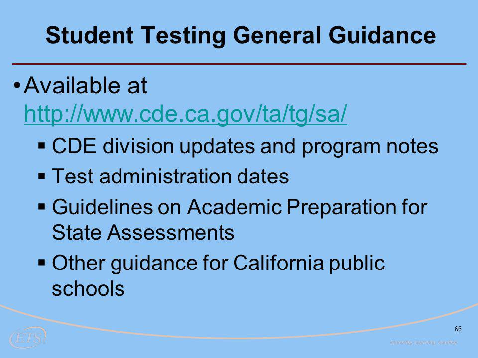 66 Student Testing General Guidance Available at http://www.cde.ca.gov/ta/tg/sa/ http://www.cde.ca.gov/ta/tg/sa/  CDE division updates and program notes  Test administration dates  Guidelines on Academic Preparation for State Assessments  Other guidance for California public schools