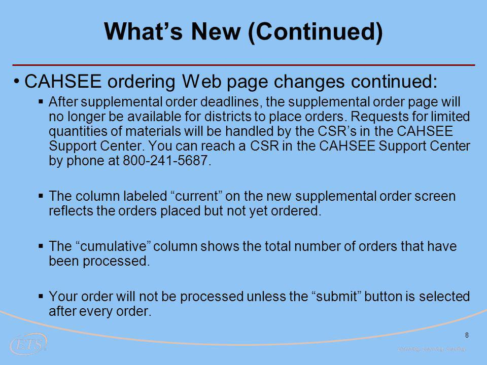 What's New (Continued) 8 CAHSEE ordering Web page changes continued:  After supplemental order deadlines, the supplemental order page will no longer be available for districts to place orders.