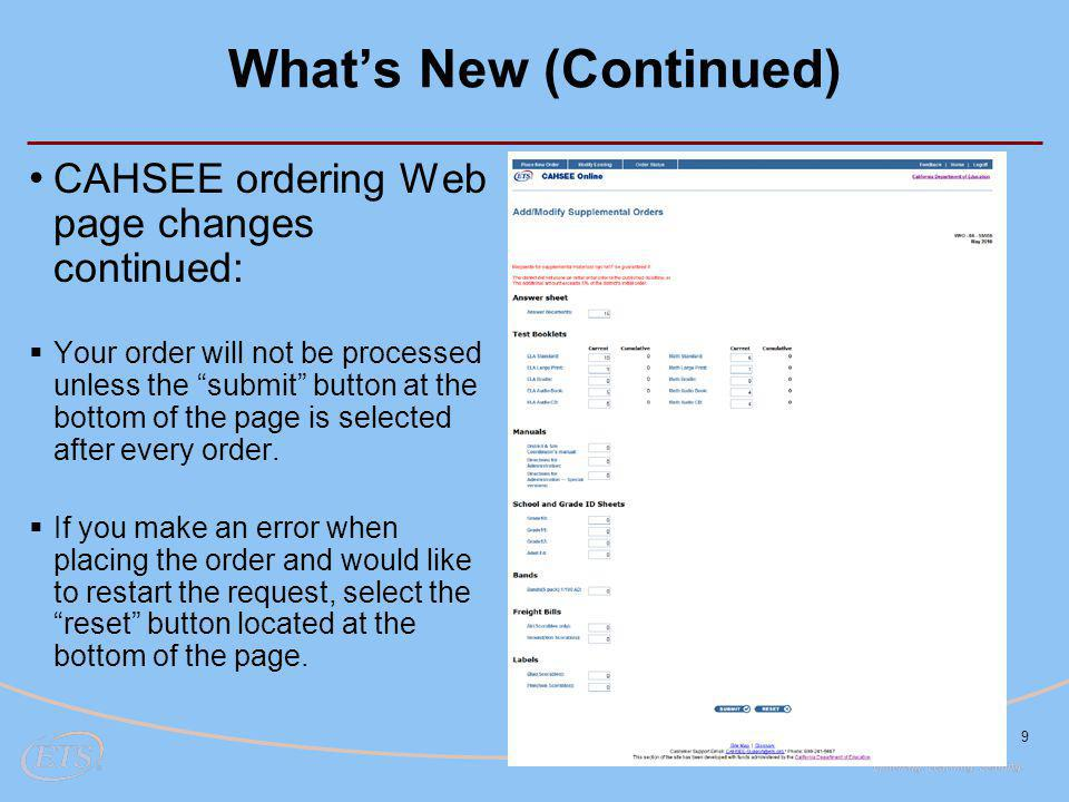 What's New (Continued) 9 CAHSEE ordering Web page changes continued:  Your order will not be processed unless the submit button at the bottom of the page is selected after every order.