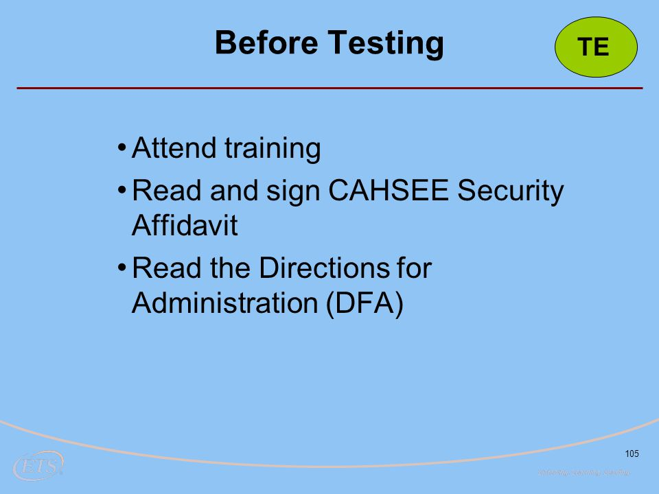 105 Before Testing Attend training Read and sign CAHSEE Security Affidavit Read the Directions for Administration (DFA) TE