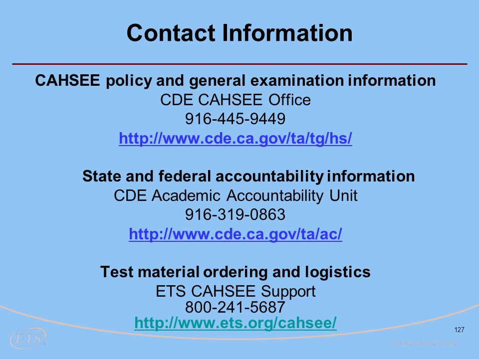 127 Contact Information CAHSEE policy and general examination information CDE CAHSEE Office 916-445-9449 http://www.cde.ca.gov/ta/tg/hs/ State and fed
