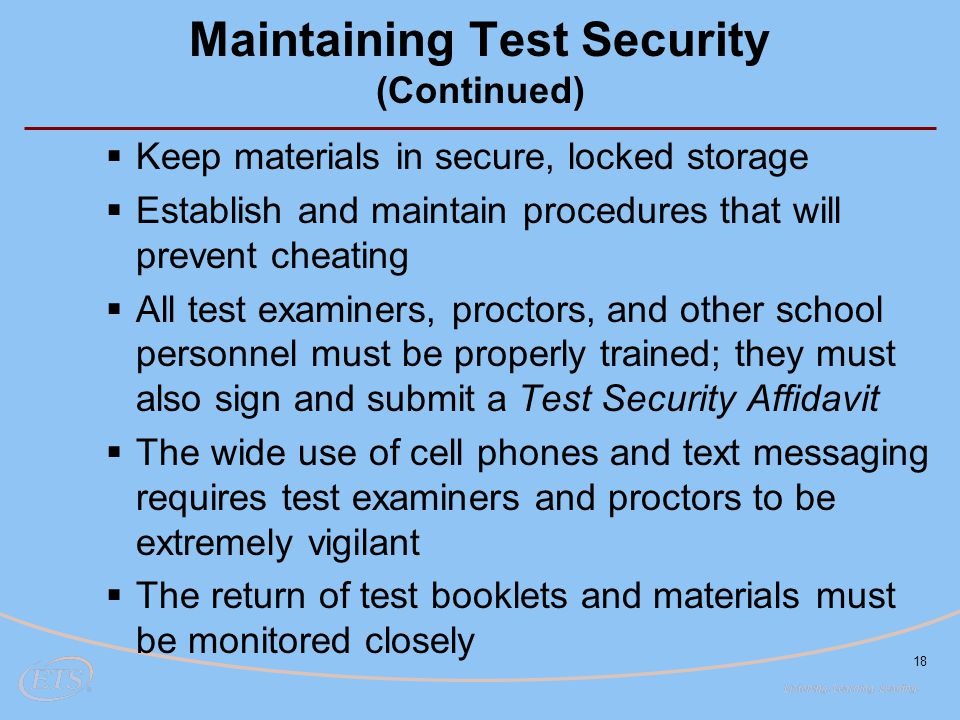 18 Maintaining Test Security (Continued)  Keep materials in secure, locked storage  Establish and maintain procedures that will prevent cheating  A