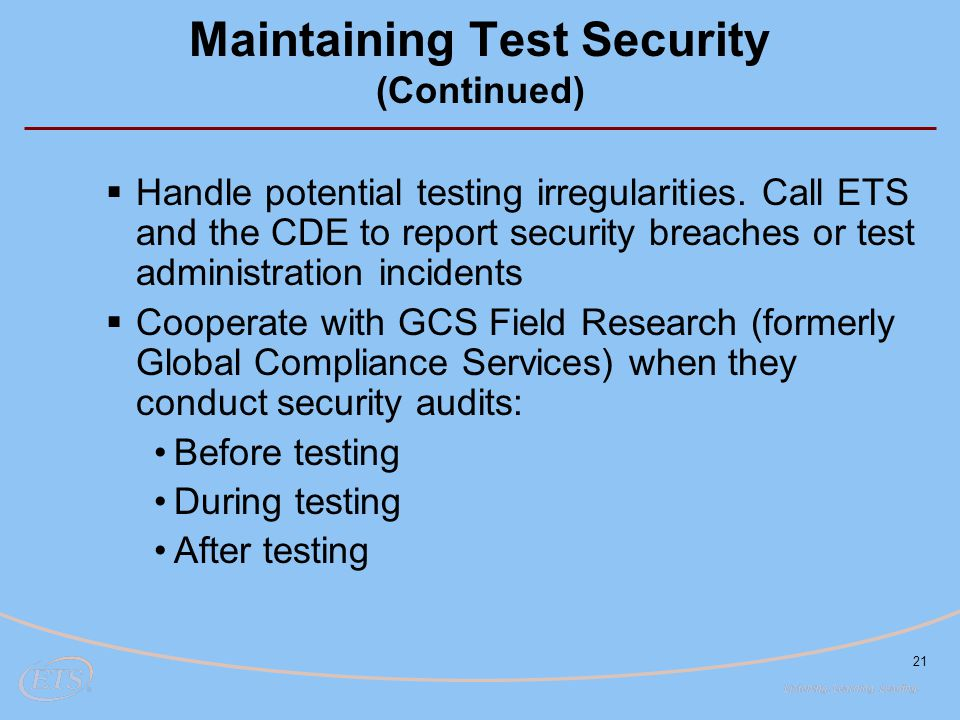 21 Maintaining Test Security (Continued)  Handle potential testing irregularities. Call ETS and the CDE to report security breaches or test administr