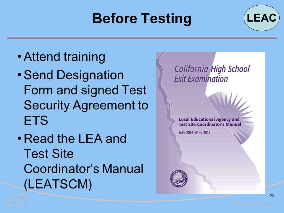 23 Before Testing Attend training Send Designation Form and signed Test Security Agreement to ETS Read the LEA and Test Site Coordinator's Manual (LEA