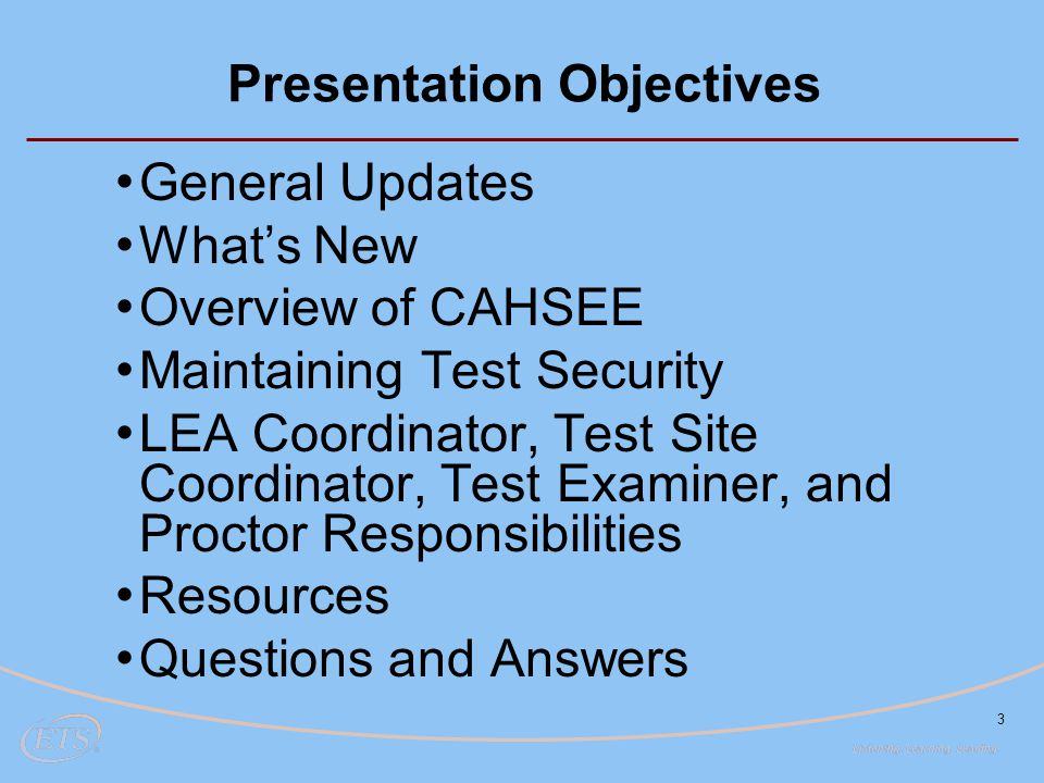 3 Presentation Objectives General Updates What's New Overview of CAHSEE Maintaining Test Security LEA Coordinator, Test Site Coordinator, Test Examine