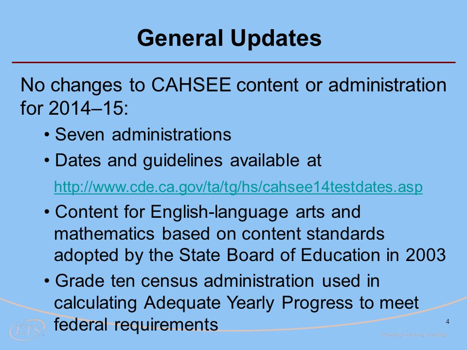 4 General Updates No changes to CAHSEE content or administration for 2014–15: Seven administrations Dates and guidelines available at http://www.cde.c