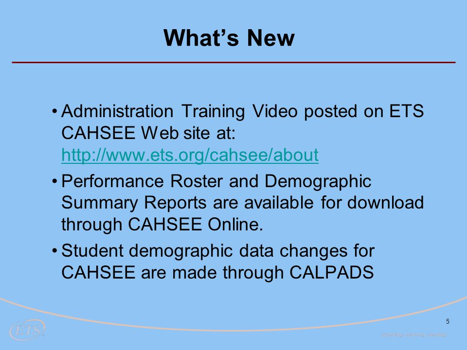 5 What's New Administration Training Video posted on ETS CAHSEE Web site at: http://www.ets.org/cahsee/about http://www.ets.org/cahsee/about Performan